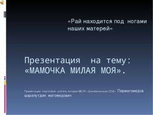 Презентация на тему: «МАМОЧКА МИЛАЯ МОЯ». Презентацию подготовил учитель исто