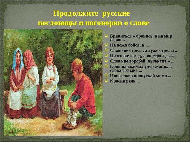 Браниться – бранись, а на мир слово … Не ножа бойся, а … Слово не стрела, а х...