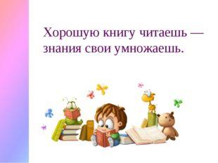 Хорошую книгу читаешь — знания свои умножаешь.