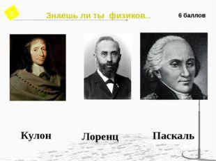 6 баллов Кулон Лоренц Паскаль Знаешь ли ты физиков… 3