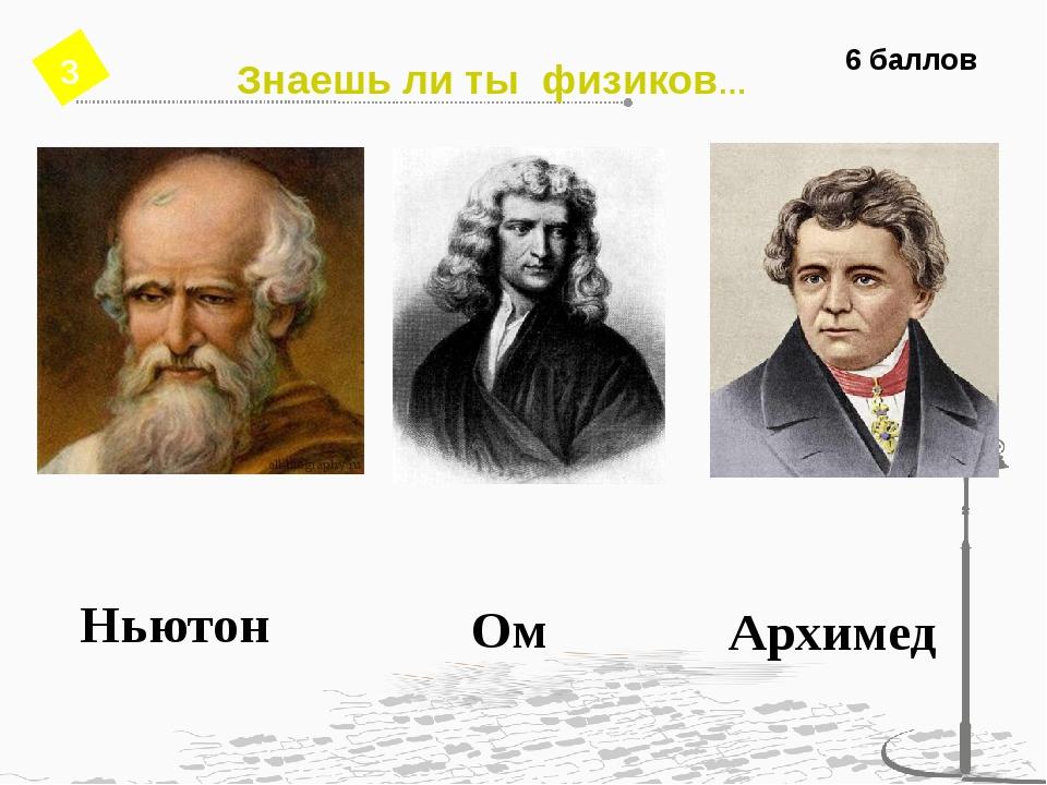 6 баллов Ньютон Ом Архимед Знаешь ли ты физиков… 3