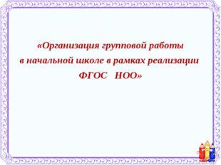 «Организация групповой работы в начальной школе в рамках реализации ФГОС НОО»