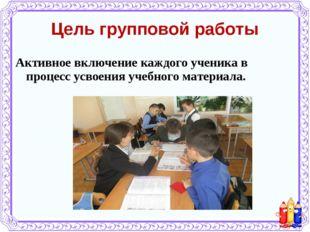 Цель групповой работы Активное включение каждого ученика в процесс усвоения