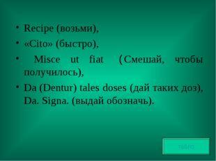 Recipe (возьми), «Cito» (быстро), Misce ut fiat (Смешай, чтобы получилось), D