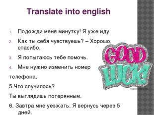 Translate into english Подожди меня минутку! Я уже иду. Как ты себя чувствуеш