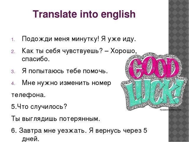 Translate into english Подожди меня минутку! Я уже иду. Как ты себя чувствуеш...