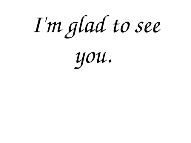 I'm glad to see you.