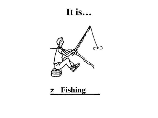 It is… Fishing