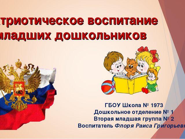 Патриотическое воспитание младших дошкольников ГБОУ Школа № 1973 Дошкольное о...