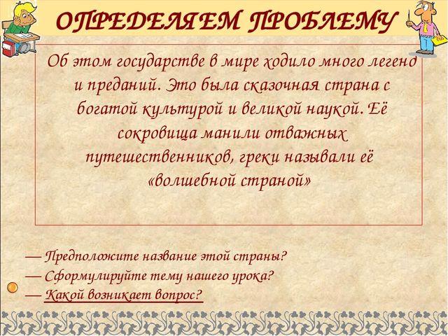 ОПРЕДЕЛЯЕМ ПРОБЛЕМУ Об этом государстве в мире ходило много легенд и преданий...