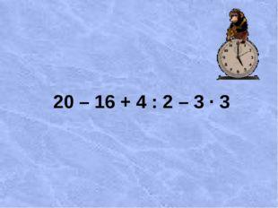 20 – 16 + 4 : 2 – 3 ∙ 3
