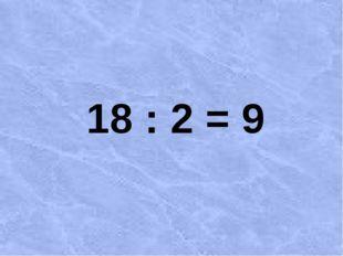 18 : 2 = 9