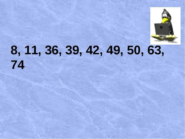 8, 11, 36, 39, 42, 49, 50, 63, 74