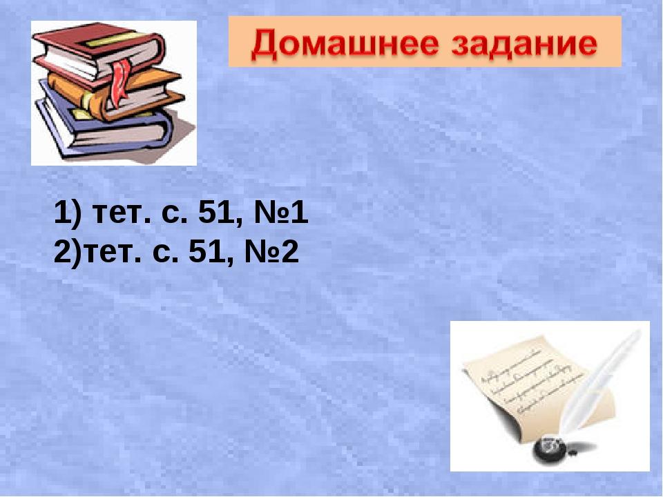 1) тет. с. 51, №1 2)тет. с. 51, №2