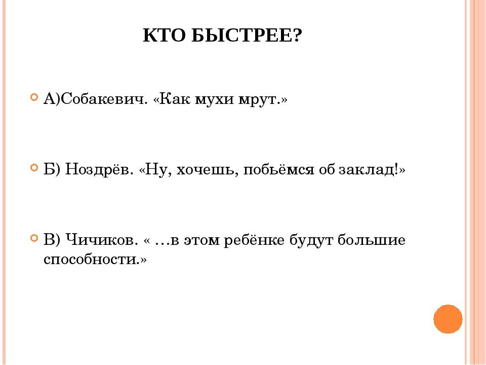 КТО БЫСТРЕЕ? А)Собакевич. «Как мухи мрут.» Б) Ноздрёв. «Ну, хочешь, побьёмся...