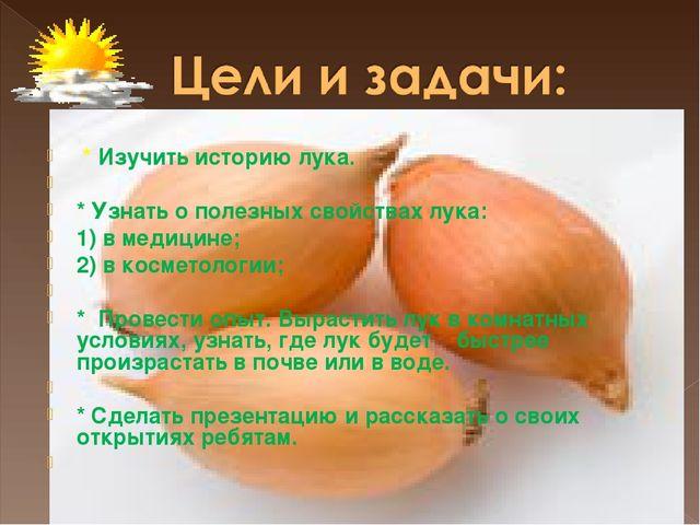 * Изучить историю лука.  * Узнать о полезных свойствах лука: 1) в медицине;...
