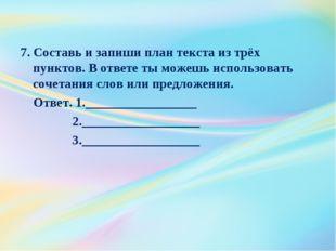 7. Составь и запиши план текста из трёх пунктов. В ответе ты можешь использов
