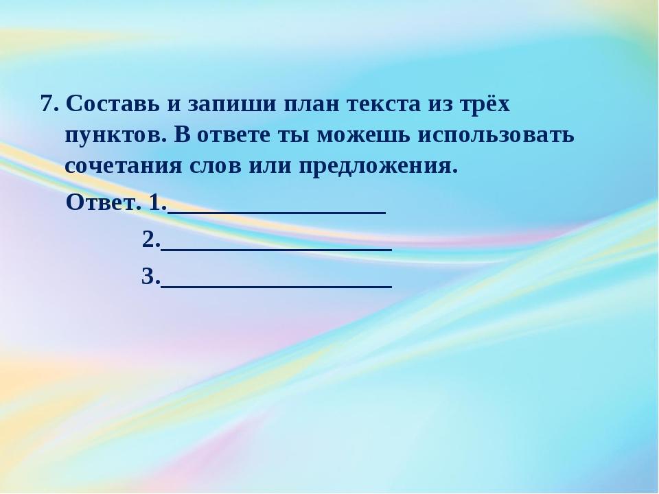 7. Составь и запиши план текста из трёх пунктов. В ответе ты можешь использов...