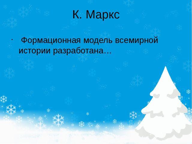 К. Маркс Формационная модель всемирной истории разработана…
