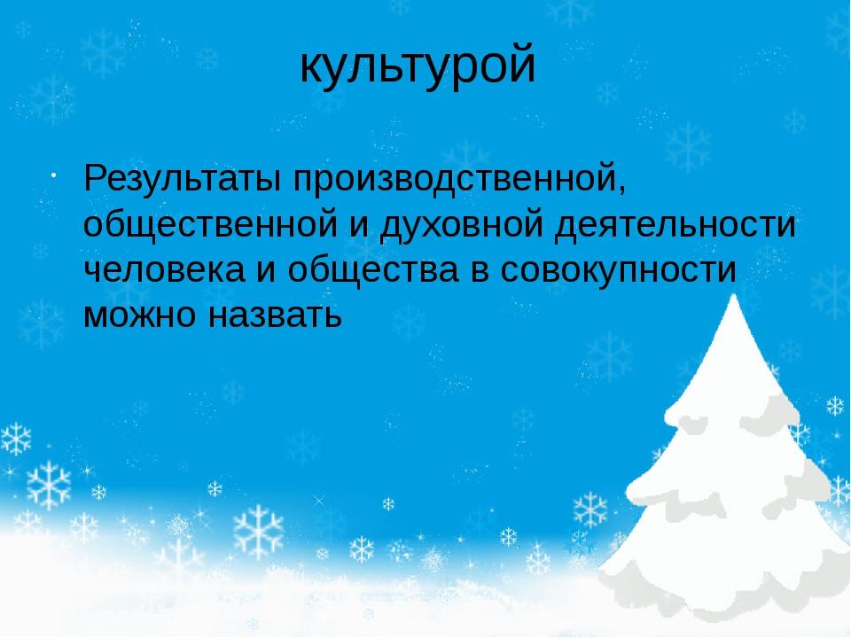 культурой Результаты производственной, общественной и духовной деятельности ч...