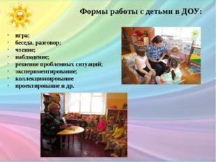 Формы работы с детьми в ДОУ: игра; беседа, разговор; чтение; наблюдение; реше