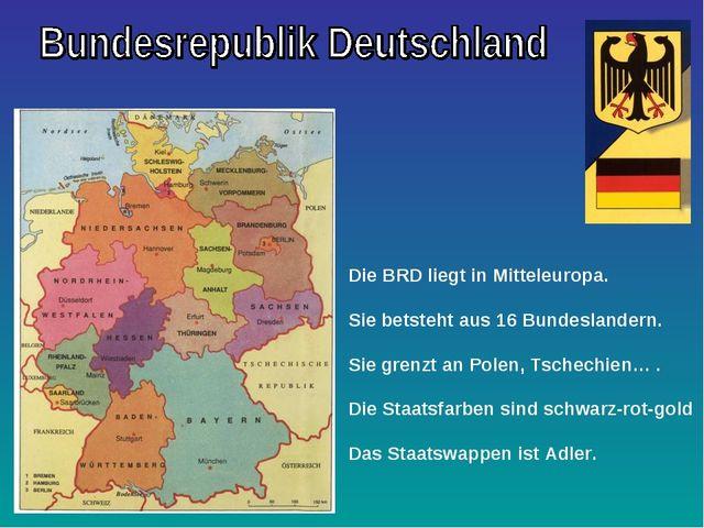 Die BRD liegt in Mitteleuropa. Sie betsteht aus 16 Bundeslandern. Sie grenzt...
