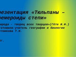 Презентация «Тюльпаны – эфемероиды степи» «Природа - творец всех творцов»(Гёт
