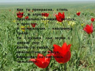 Как ты прекрасна, степь моя, в апреле! Хрустально-звонкийвоздух, и простор,