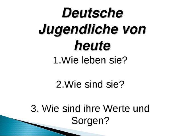 1.Wie leben sie? 2.Wie sind sie? 3. Wie sind ihre Werte und Sorgen? Deutsche...