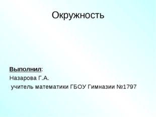 Окружность Выполнил: Назарова Г.А. учитель математики ГБОУ Гимназии №1797