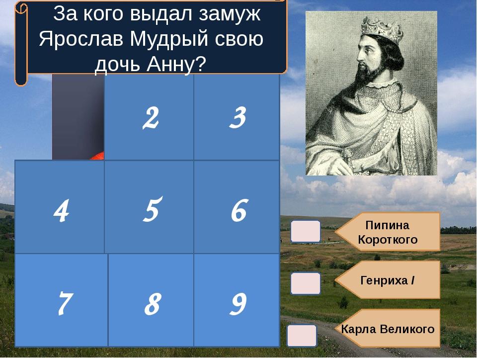 Пипина Короткого Генриха I Карла Великого 2 3 4 5 6 За кого выдал замуж Ярос...