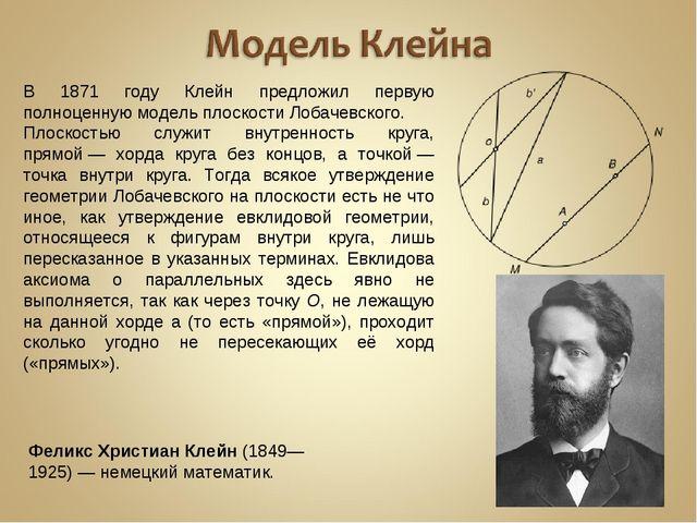 В 1871 году Клейн предложил первую полноценную модель плоскости Лобачевского....