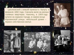 Циолковский с семьёй приехал в Калугу в феврале 1892 года. Сначала жили на р
