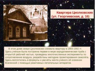 В этом доме семья Циолковских снимала квартиру в 1893-1902 гг. Здесь учёным
