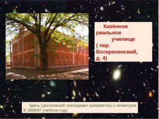 Казённое реальное училище ( пер. Воскресенский, д. 4) Здесь Циолковский преп