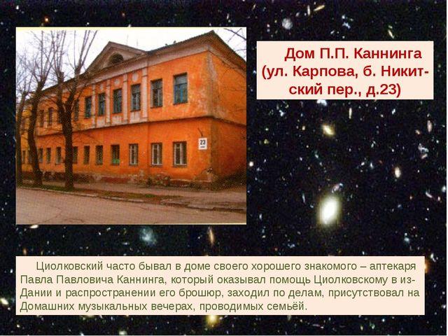 Дом П.П. Каннинга (ул. Карпова, б. Никит- ский пер., д.23) Циолковский часто...