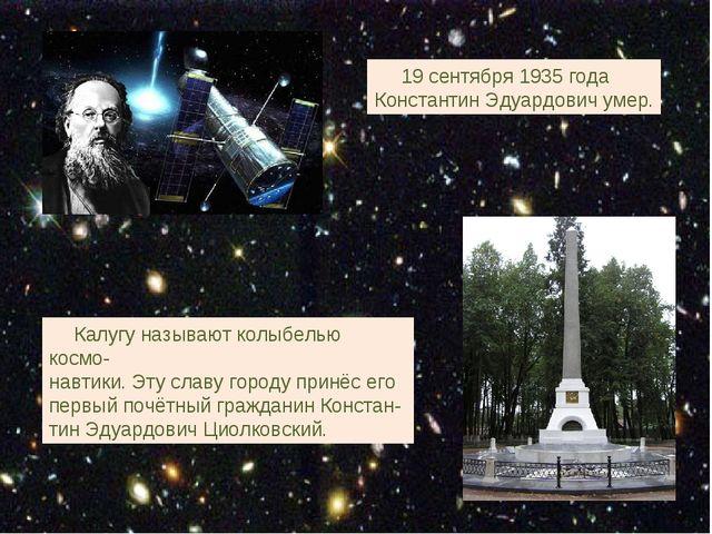 19 сентября 1935 года Константин Эдуардович умер. Калугу называют колыбелью...