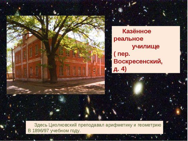 Казённое реальное училище ( пер. Воскресенский, д. 4) Здесь Циолковский преп...