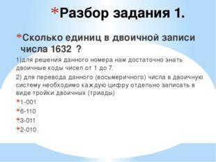 Разбор задания 1. Сколько единиц в двоичной записи числа 1632₈? 1)для решения
