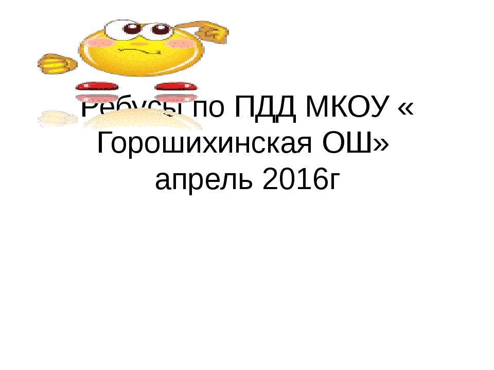 Ребусы по ПДД МКОУ « Горошихинская ОШ» апрель 2016г