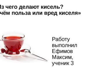 «Из чего делают кисель? В чём польза или вред киселя» Работу выполнил Ефимов