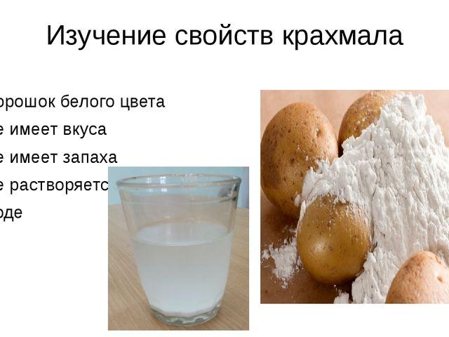 Изучение свойств крахмала Порошок белого цвета Не имеет вкуса Не имеет запаха...
