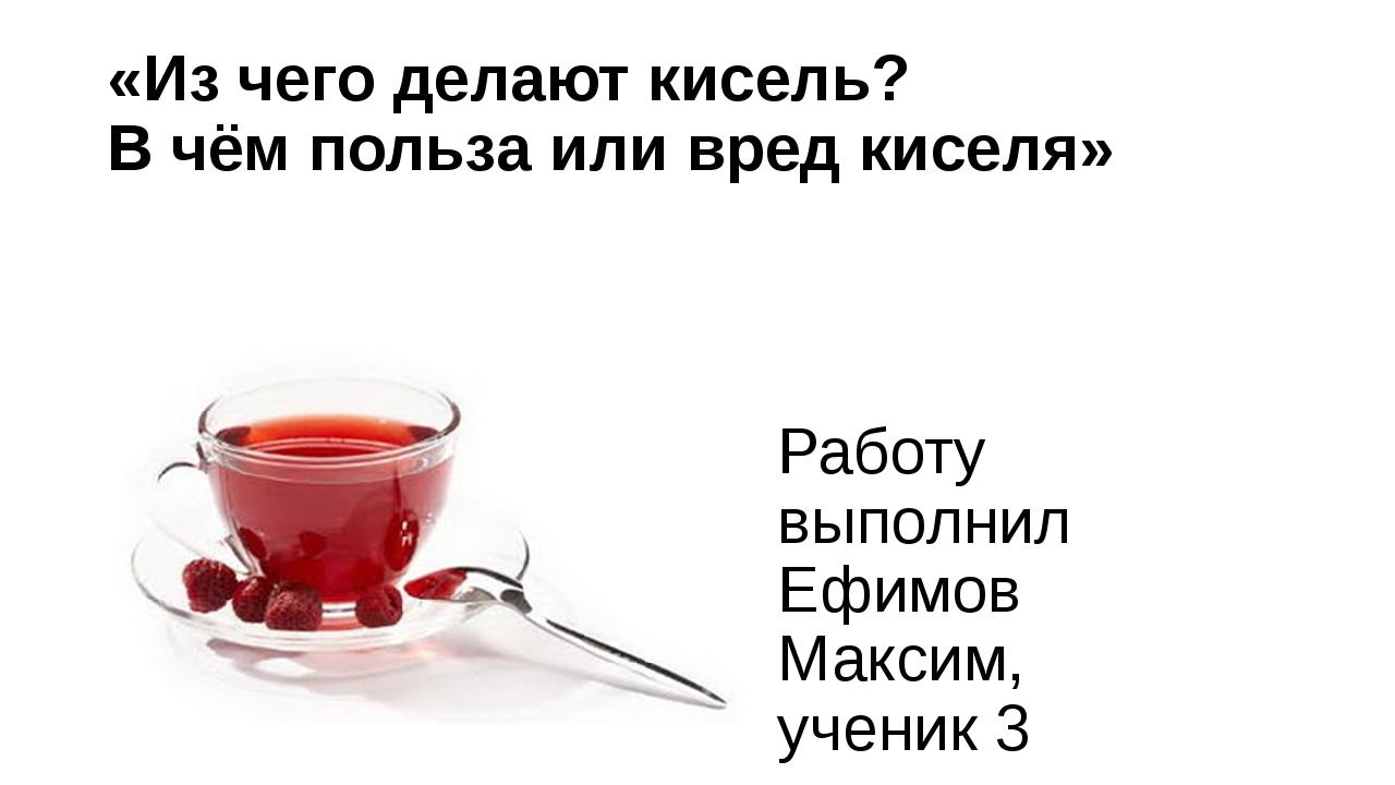 «Из чего делают кисель? В чём польза или вред киселя» Работу выполнил Ефимов...