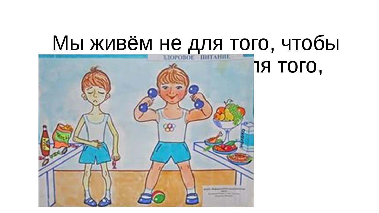 Мы живём не для того, чтобы есть, а едим для того, чтобы жить Сократ
