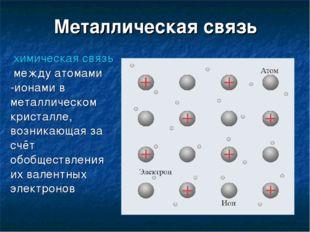 Металлическая связь химическая связьмежду атомами -ионами в металлическом к