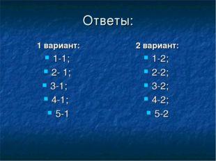 Ответы: 1 вариант: 1-1; 2- 1; 3-1; 4-1; 5-1 2 вариант: 1-2; 2-2; 3-2; 4-2; 5-2