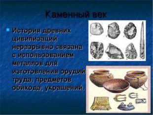 Каменный век История древних цивилизаций неразрывно связана с использованием