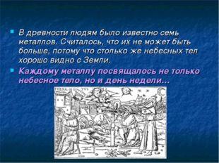 В древности людям было известно семь металлов. Считалось, что их не может быт