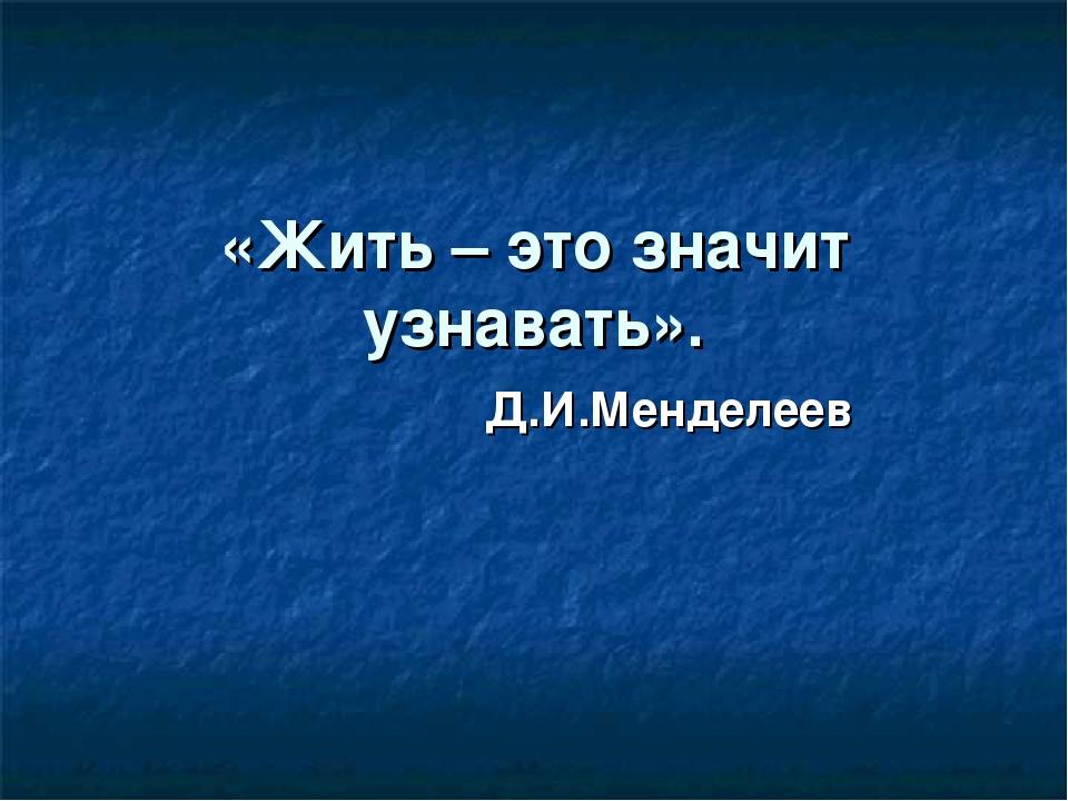 «Жить – это значит узнавать». Д.И.Менделеев