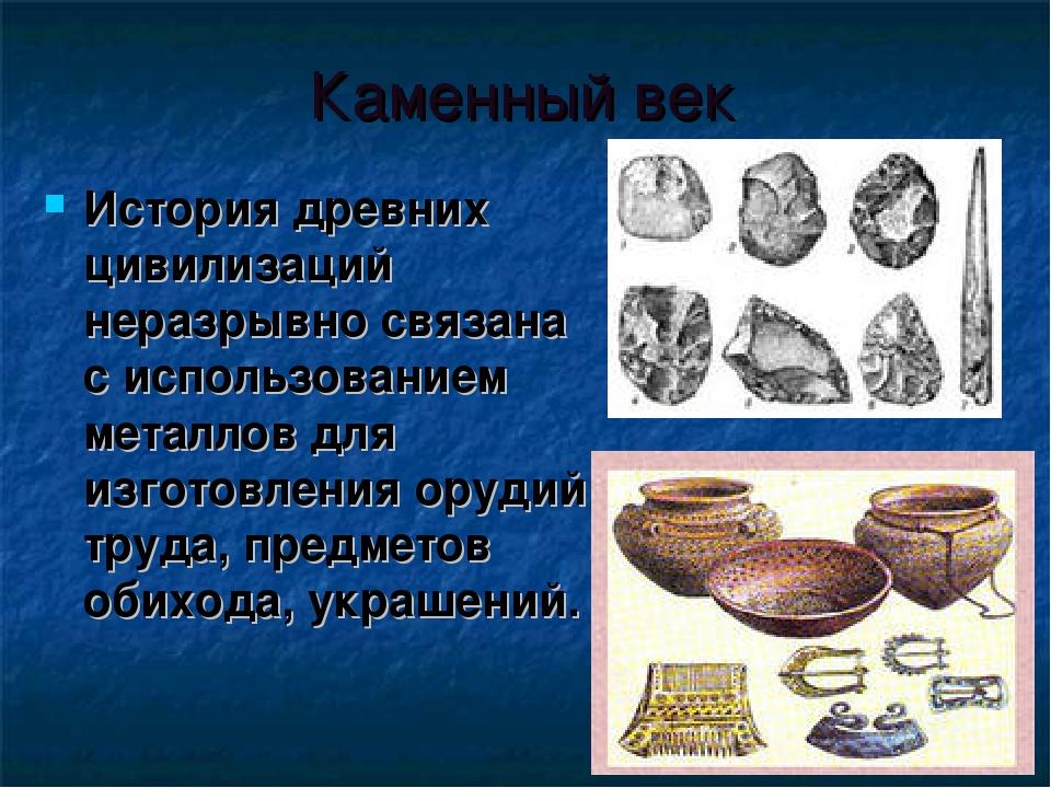 Каменный век История древних цивилизаций неразрывно связана с использованием...